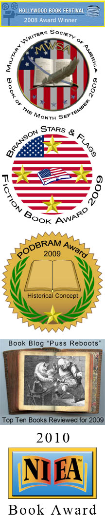Hollywood Book Festival Award Winner, Military Writers' Society Book of the Month, Branson Stars & Flags Book Award Winner, Puss Reboots Top 10 Books for 2009, PODBRAM Best Historical Concept, NIEA Book Award